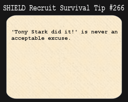 S.H.I.E.L.D. Recruit Survival Tip #266: 'Tony Stark did it!' is never an acceptable excuse. [Submitted by minervagem]