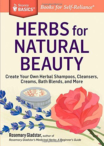 Herbs for Natural Beauty: Create Your Own Herbal Shampoos, Cleansers, Creams, Bath Blends, and More. A Storey BASICS® Title by Rosemary Gladstar