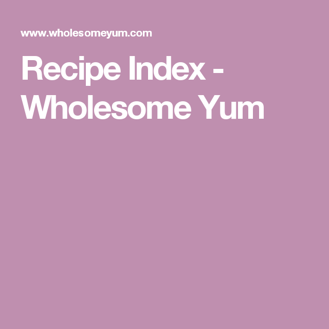Recipe Index - Wholesome Yum