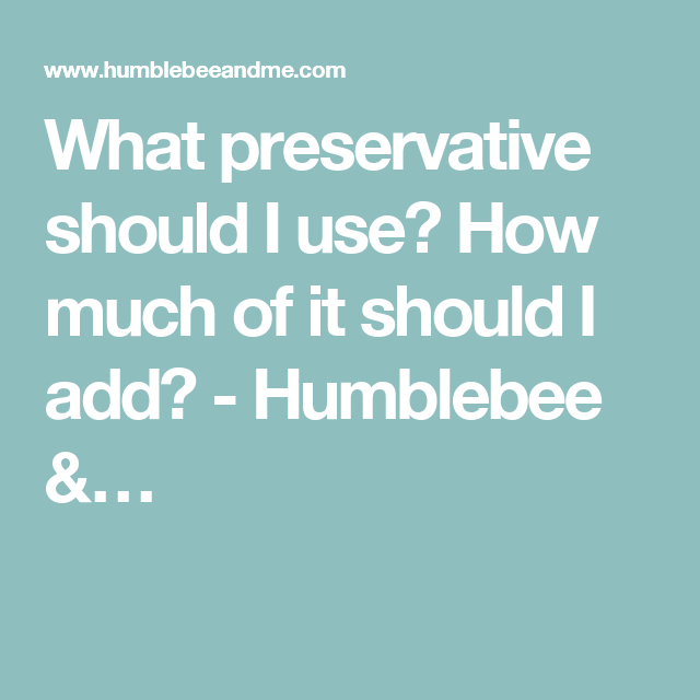 What preservative should I use? How much of it should I add? - Humblebee &…