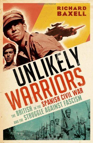 Unlikely Warriors: The British in the Spanish Civil War and the Struggle Against Fascism by Richard Baxell,