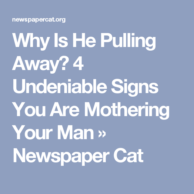 Why Is He Pulling Away? 4 Undeniable Signs You Are Mothering