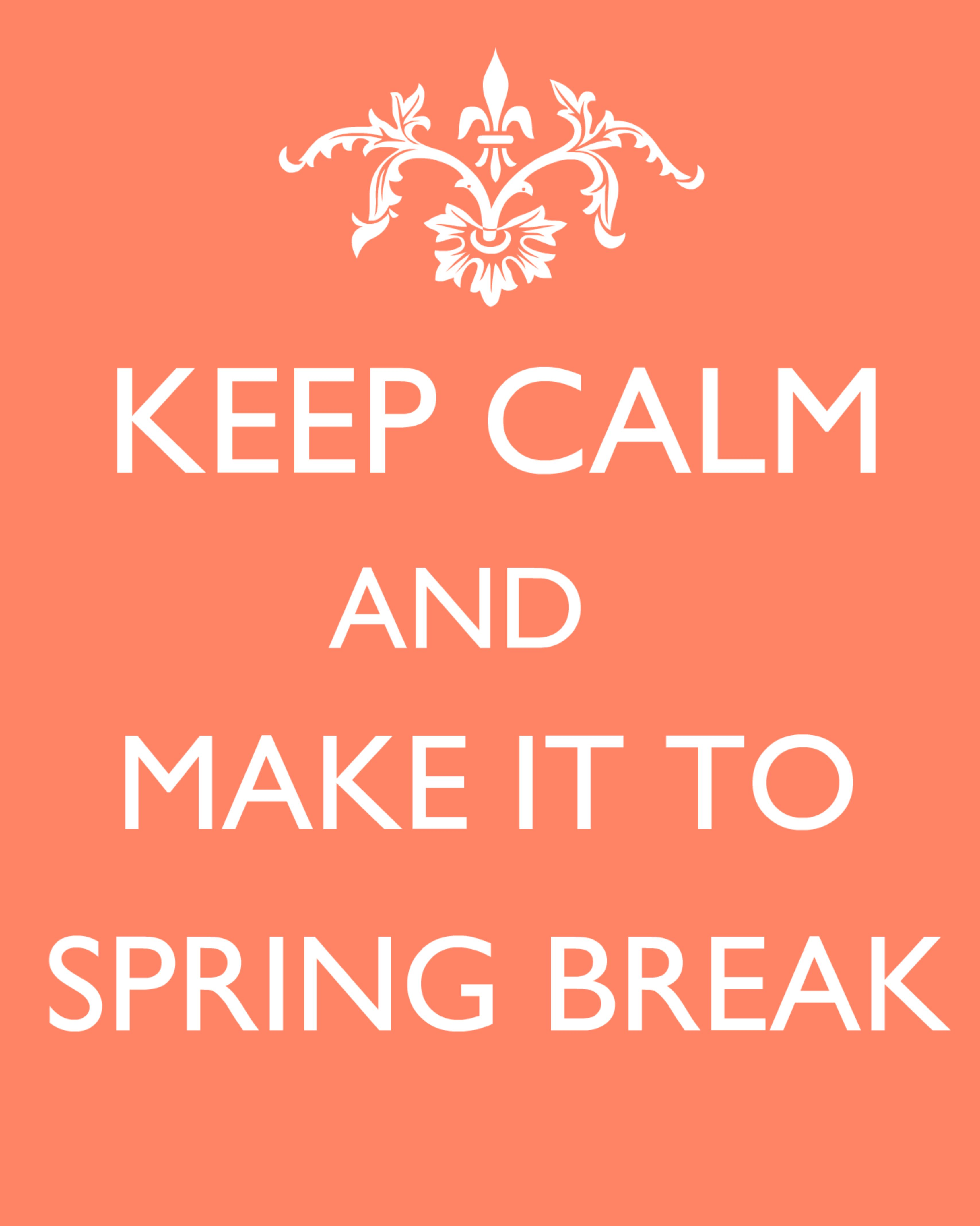 Keep Calm and Make it to Spring Break! :) (Can I get a HOLLA!?)