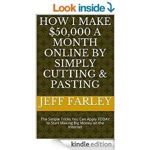Amazon.com: How I Make $50,000 a Month Online by Simply Cutting & Pasting: The Simple Tricks You Can Apply TODAY to Start Making Big Money on the Internet eBook: Jeff Farley: Kindle Store