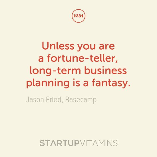 Unless you are a fortune-teller, long-term business planning is a fantasy.  Jason Fried, Basecamp