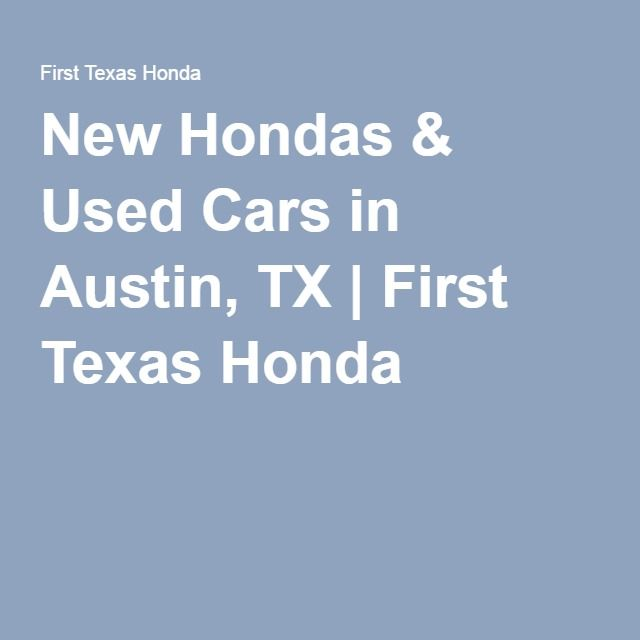New Hondas Used Cars In Austin Tx First Texas Honda Honda Service New Honda Honda