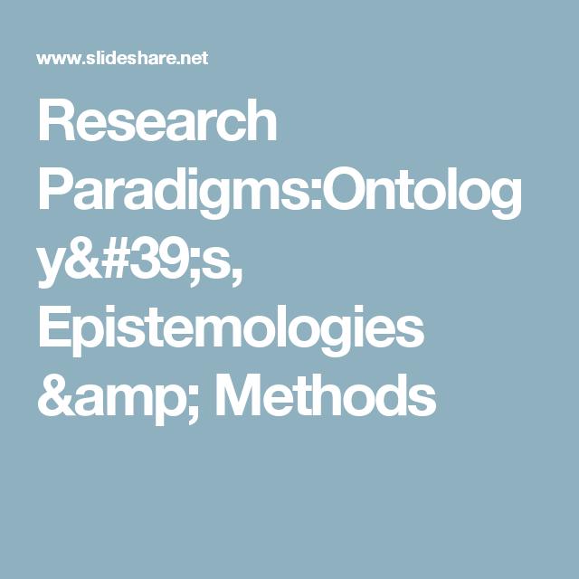 Research Paradigms:Ontology's, Epistemologies & Methods