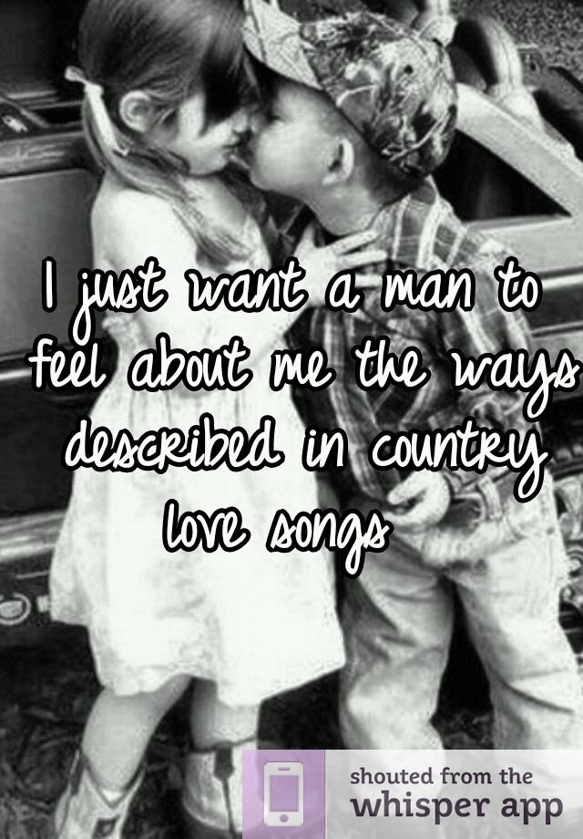 I Just Want A Man To Feel About Me The Ways Described In Country