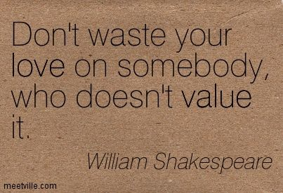 Dont Waste Your Love On Somebody Who Doesnt Value It My One