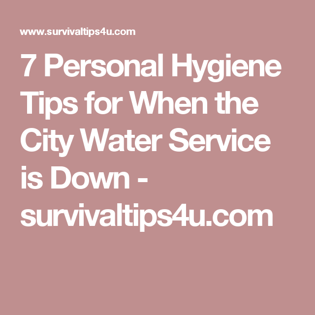 7 Personal Hygiene Tips for When the City Water Service is Down - survivaltips4u.com