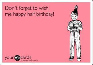Do You Celebrate Half Birthdays Halfbirthday Halfcake Birthdaycake Ecard Unbirthday Bitche Happy Half Birthday Birthday Quotes Funny Funny Birthday Meme