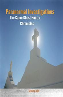 Paranormal Investigations: The Cajun Ghost Hunter Chronicles, by Stanley Jolet