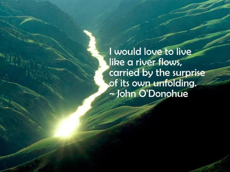 """""""I would love to live like a river flows, carried by the surprise of its own unfolding"""" ~ John O'Donohue Pinned by www.drmelindadouglass.com 