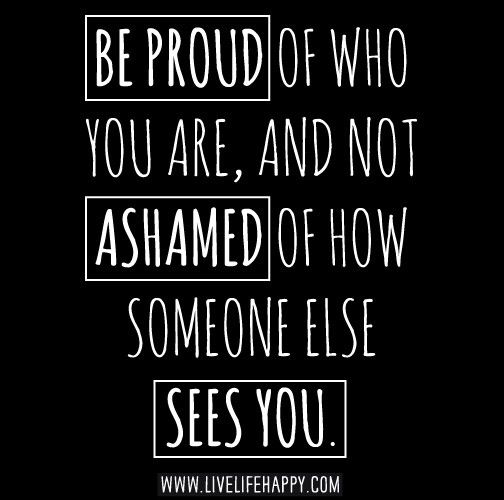 Be Proud Of Who You Are And Not Ashamed Of How Someone Else Sees You Body Positive Quotes Inspirational Words Quotes