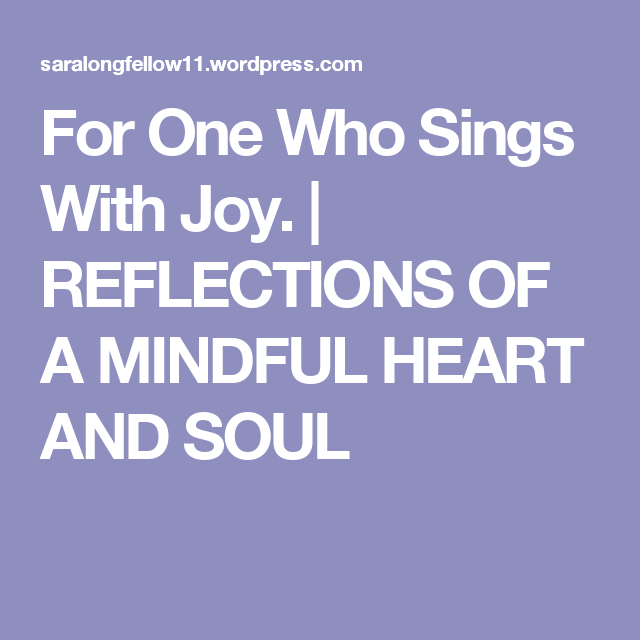 For One Who Sings With Joy. | REFLECTIONS OF A MINDFUL HEART  AND SOUL