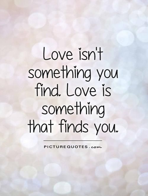 Love Isnu0027t Something You Find. Love Is Something That Finds You. Love