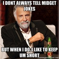 81d91bb0162729c5dfd4104121f055e3 i dont always i dont always tell midget jokes but when i do, i