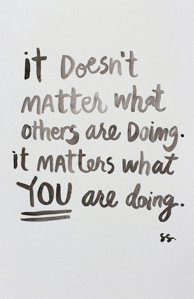 Image result for it doesn't matter what others are doing. it matters what you are doing