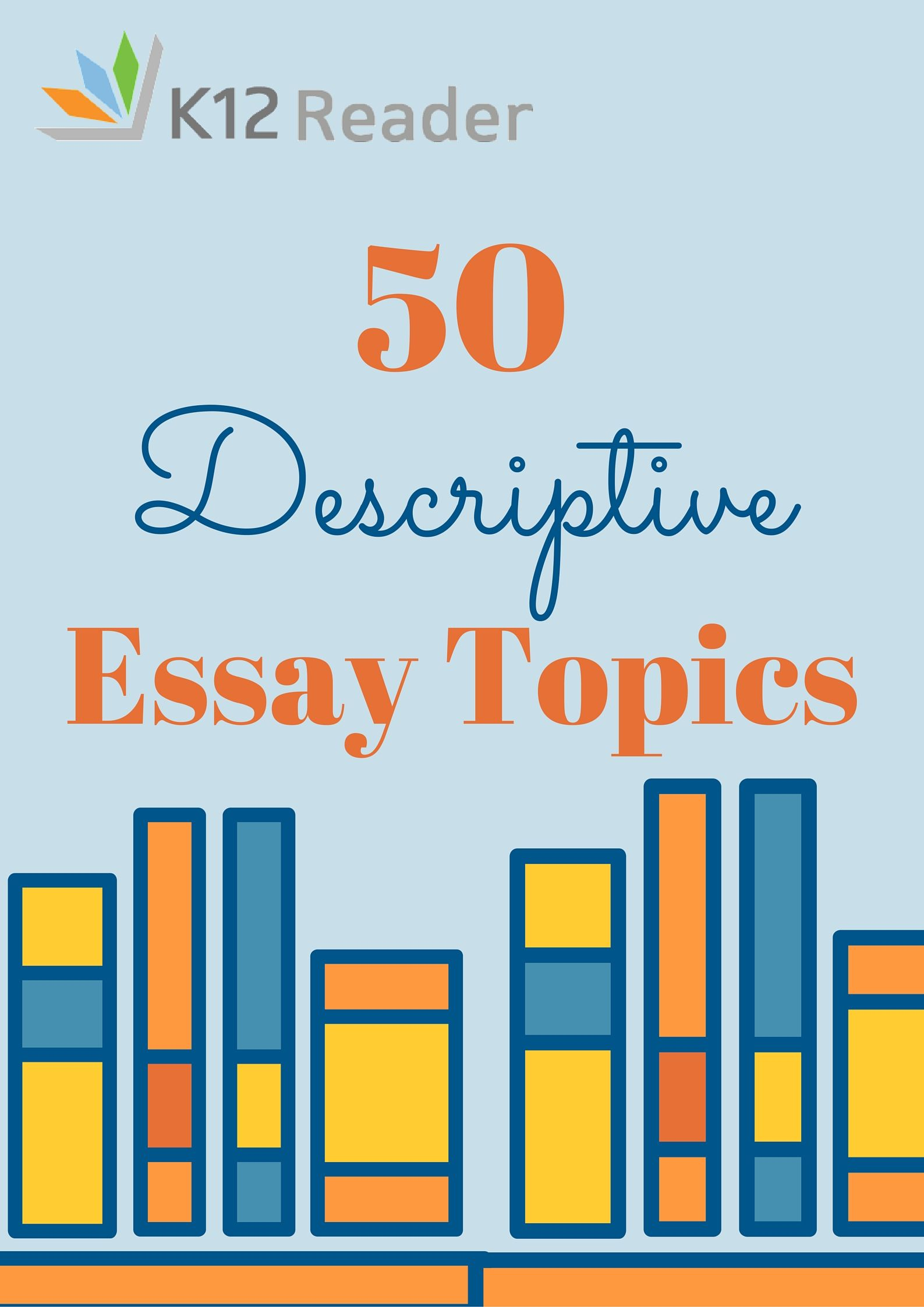 describe essay topics Choosing a topic for the descriptive essay if you're not sure what to write about, consider the following descriptive essay topics a person of importance to you.
