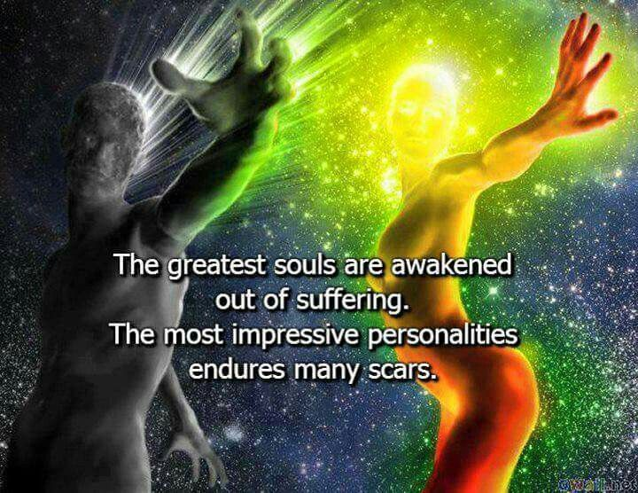 The greatest souls are awakened out of suffering. The most impressive personality endures many scars.