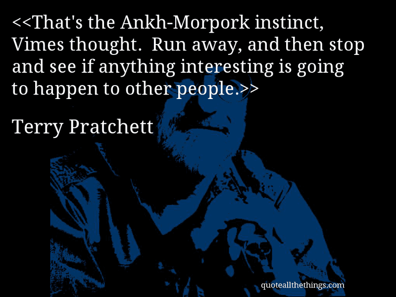 Terry Pratchett - quote-That's the Ankh-Morpork instinct, Vimes thought.  Run away, and then stop and see if anything interesting is going to happen to other people.Source: quoteallthethings.com #TerryPratchett #quote #quotation #aphorism #quoteallthethings