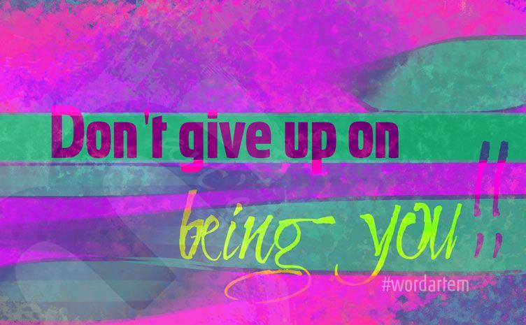 33. Don`t give up on being you!! #wordartem #uniqueartem
