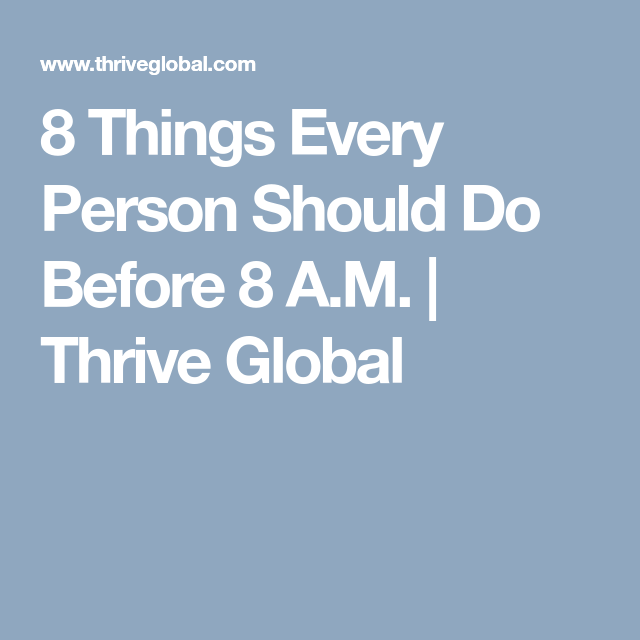 8 Things Every Person Should Do Before 8 A.M. | Thrive Global