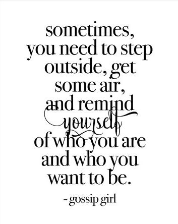 Sometimes, you need to step outside, get some air, and remind yourself of who you are and who you want to be. -gossip girl