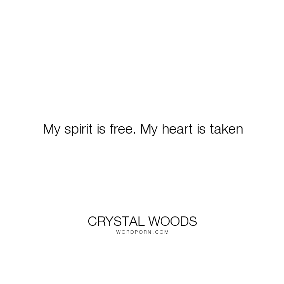 Crystal Woods My Spirit Is Free My Heart Is Taken Quotes