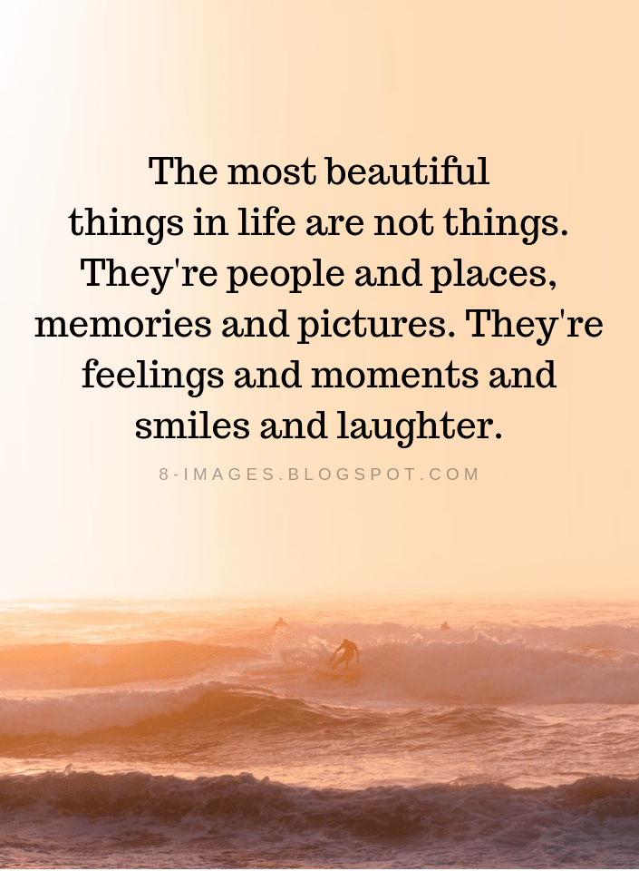 Life Quotes The Most Beautiful Things In Life Are Not Things They Re People And Places Memories And Pictures They Re Feelin Life Quotes Memories Quotes Life