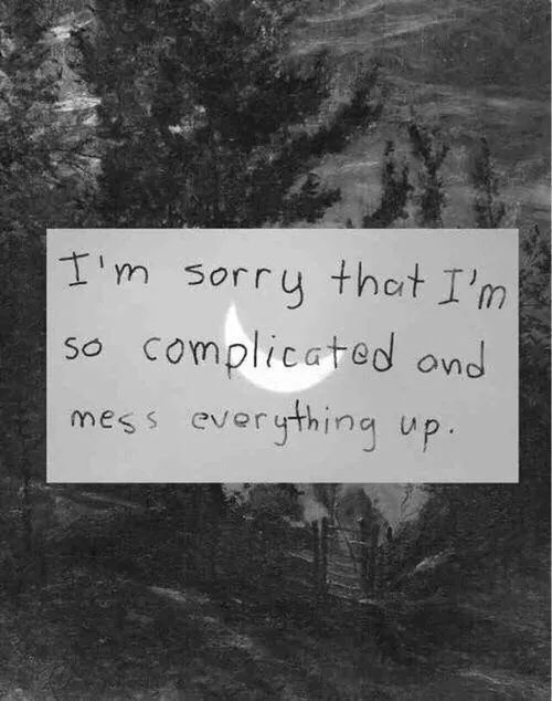 I Messed Up Quotes Tumblr: I'm Sorry That I'm So Complicated And Mess Everything Up