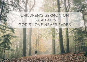 Children's Sermon on Isaiah 40:8 - God's Love Never Fades