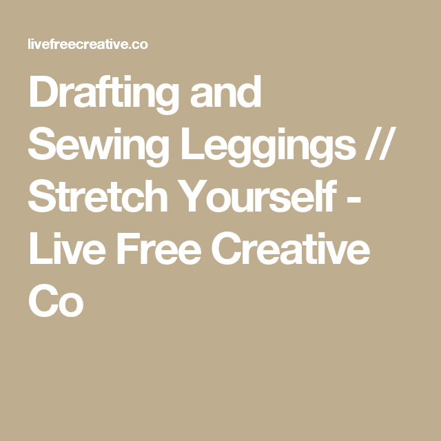 Drafting and Sewing Leggings // Stretch Yourself - Live Free ...