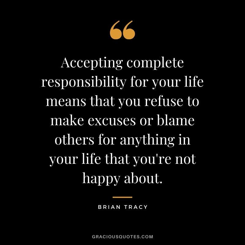 Accepting Complete Responsibility For Your Life Means That You Refuse To Make Excuses Or Blame Others Responsibility Quotes Blame Quotes Blaming Others Quotes