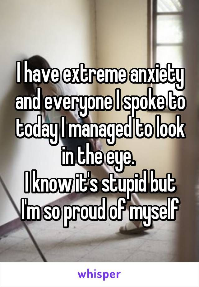 I have extreme anxiety and everyone I spoke to today I managed to look in the eye.  I know it's stupid but I'm so proud of myself