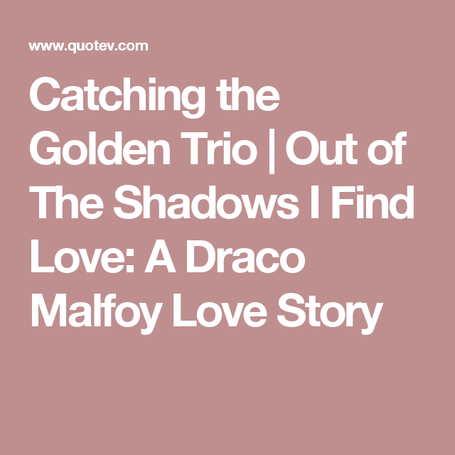 Catching the Golden Trio   Out of The Shadows I Find Love: A Draco Malfoy Love Story