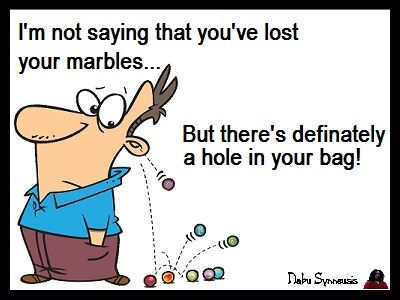 I M Not Saying That You Ve Lost Your Marbles But There S