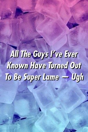 All The Guys Ive Ever Known Have Turned Out To Be Super Lame  Ugh by frontrelationxyz All The Guys Ive Ever Known Have Turned Out To Be Super Lame  Ugh by frontrelationxy...