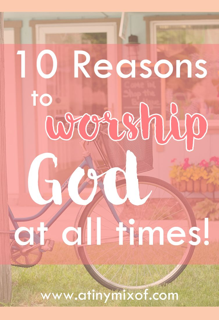 10 Reasons to worship God at all times | www.atinymixof.com