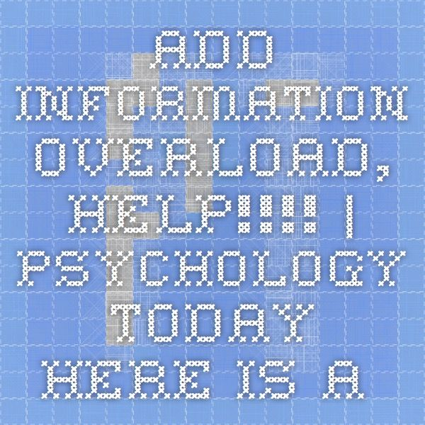 ADD Information Overload, HELP!!!! | Psychology Today  -  Here is a list of five online ADD resources I give a big thumbs up to