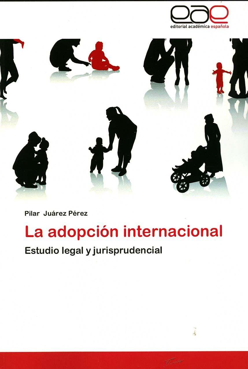 La adopción internacional : estudio legal y jurisprudencial / Pilar Juárez Pérez. - Saarbrücken : Editorial Académica Española, cop. 2012