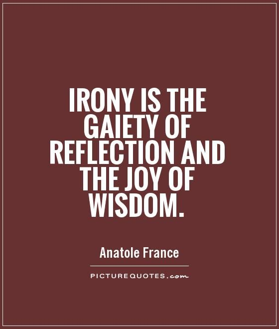 Irony Is The Gaiety Of Reflection And The Joy Of Wisdom Quote