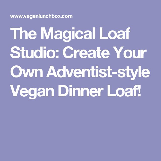 The Magical Loaf Studio: Create Your Own Adventist-style Vegan Dinner Loaf!