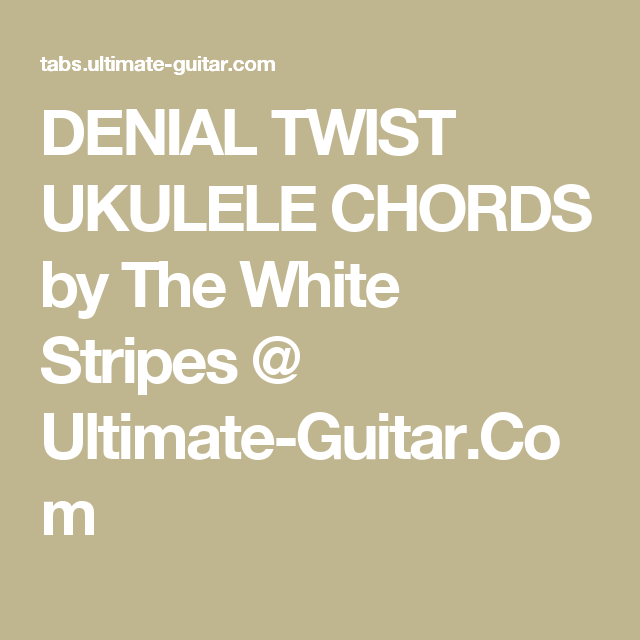 Denial Twist Ukulele Chords By The White Stripes Ultimate Guitar