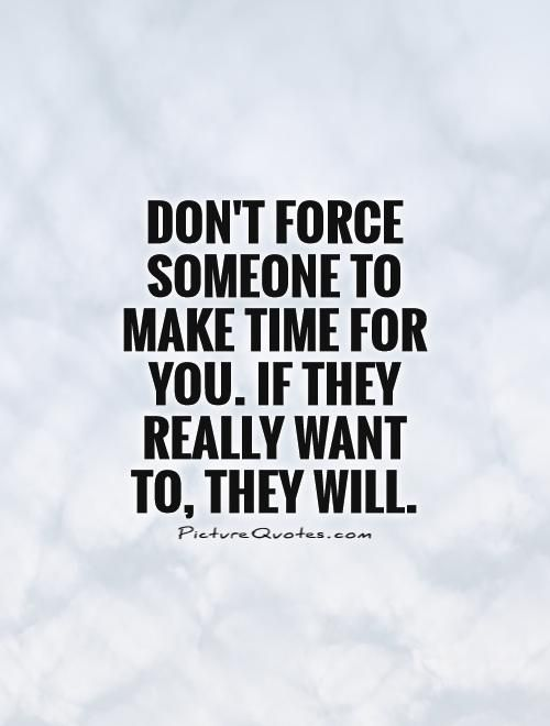 Dont Force Someone To Make Time For You If They Really Want To They Will Quote 1 Jpg 500 660 Want You Quotes Know Your Worth Quotes People Quotes