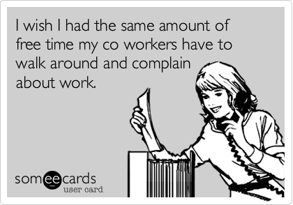 I Wish I Had The Same Amount Of Free Time My Co Workers Have To Walk Around And Complain About Work Ecards Funny Humor Work Humor