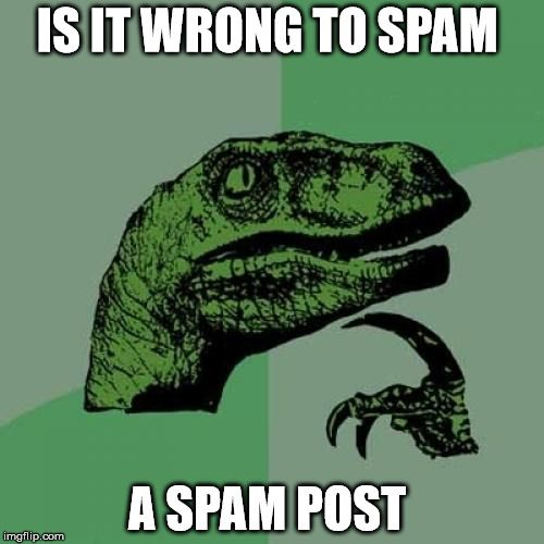 Philosoraptor Meme | IS IT WRONG TO SPAM A SPAM POST | image tagged in memes,philosoraptor | made w/ Imgflip meme maker