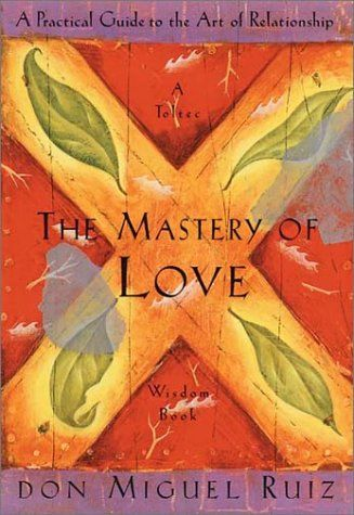 The Mastery Of Love A Practical Guide To The Art Of Relationship Toltec Wisdom Book By Don Miguel Ruiz Http Www Amaz Mastery Of Love Wisdom Books