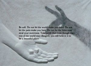 """""""Be soft. Do not let the world make you hard."""""""