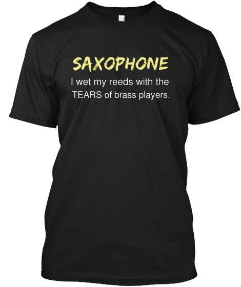 Saxophone I Wet My Reeds With The Tears Of Brass Players Shirts T Shirt Tee Shirts